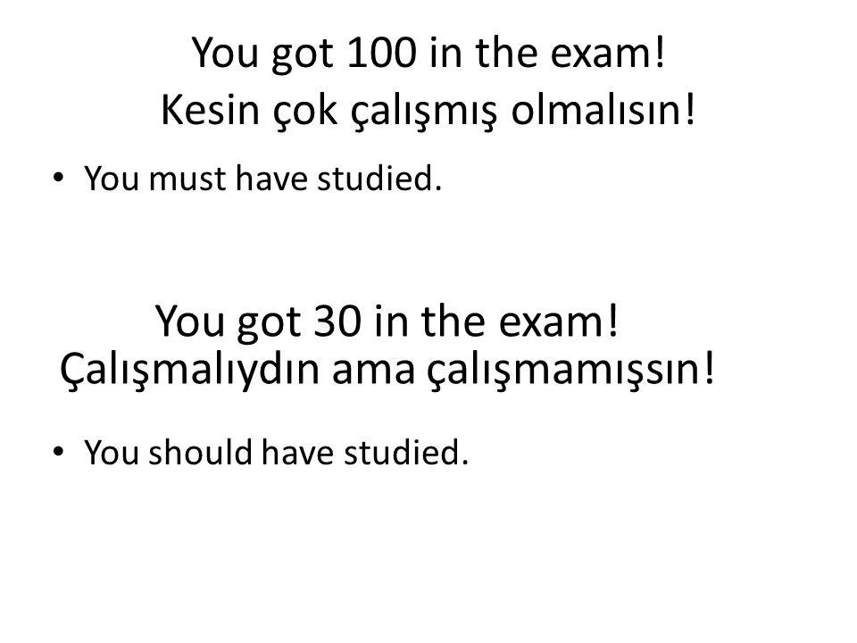You got 100 in the exam! Kesin çok çalışmış olmalısın!