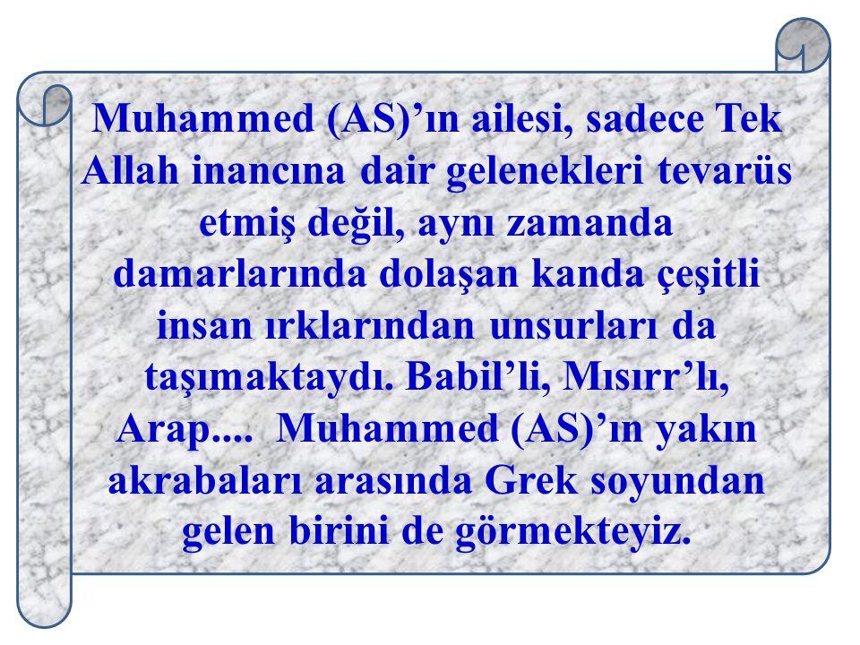 Muhammed (AS)'ın ailesi, sadece Tek Allah inancına dair gelenekleri tevarüs etmiş değil, aynı zamanda damarlarında dolaşan kanda çeşitli insan ırklarından unsurları da taşımaktaydı. Babil'li, Mısırr'lı, Arap.... Muhammed (AS)'ın yakın akrabaları arasında Grek soyundan gelen birini de görmekteyiz.