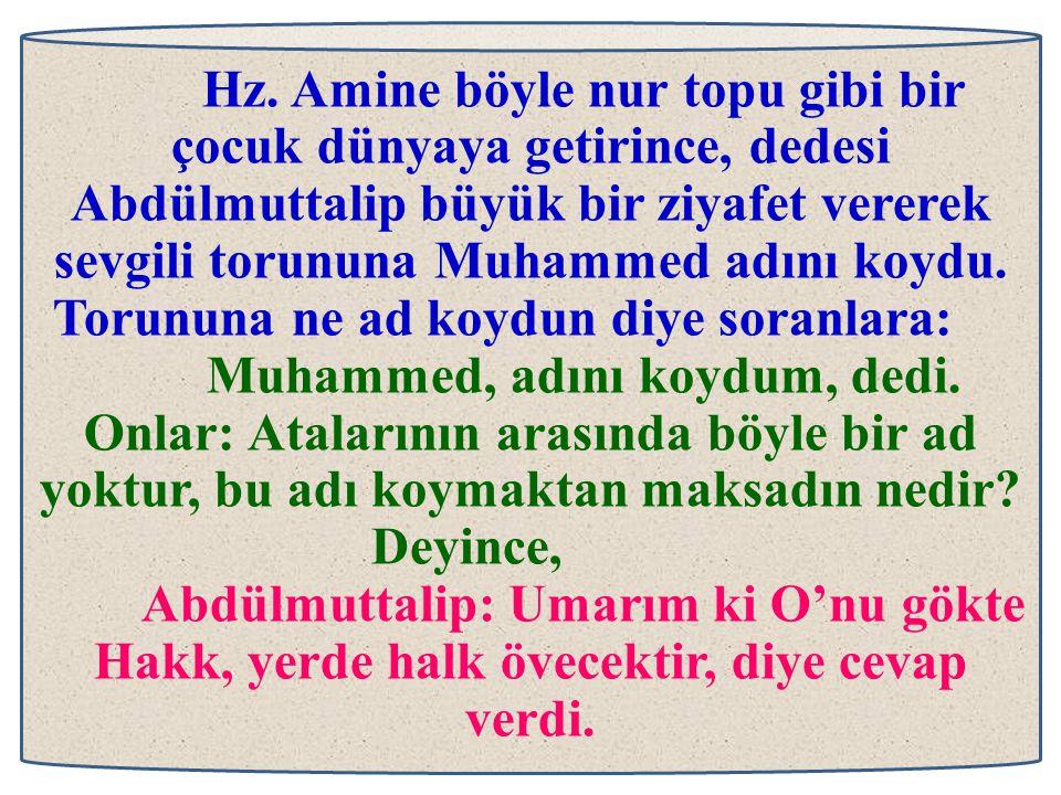 Hz. Amine böyle nur topu gibi bir çocuk dünyaya getirince, dedesi Abdülmuttalip büyük bir ziyafet vererek sevgili torununa Muhammed adını koydu. Torununa ne ad koydun diye soranlara: