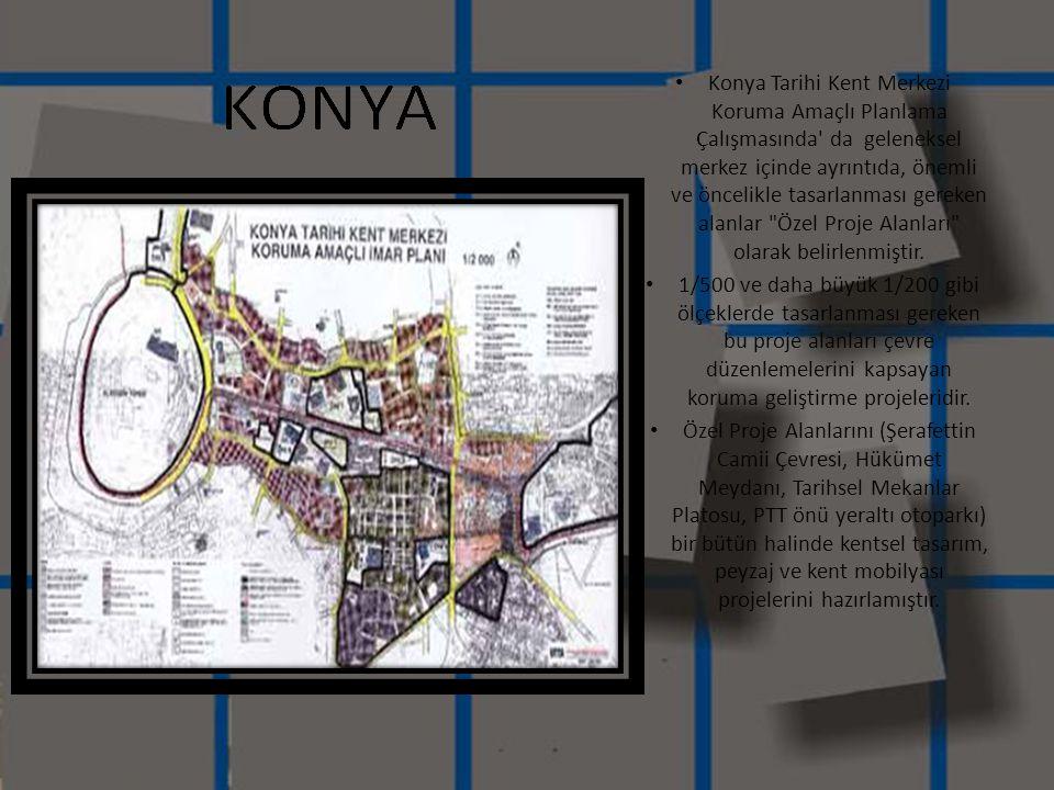 Konya Tarihi Kent Merkezi Koruma Amaçlı Planlama Çalışmasında da geleneksel merkez içinde ayrıntıda, önemli ve öncelikle tasarlanması gereken alanlar Özel Proje Alanları olarak belirlenmiştir.