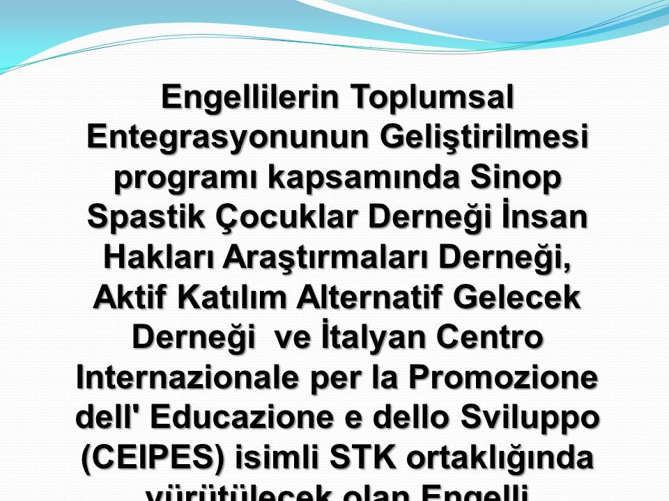 Engellilerin Toplumsal Entegrasyonunun Geliştirilmesi programı kapsamında Sinop Spastik Çocuklar Derneği İnsan Hakları Araştırmaları Derneği, Aktif Katılım Alternatif Gelecek Derneği ve İtalyan Centro Internazionale per la Promozione dell Educazione e dello Sviluppo (CEIPES) isimli STK ortaklığında yürütülecek olan Engelli STK'larının Lobicilik ve Hak Temelli Yaklaşımlar Konusundaki Kapasitesinin Güçlendirilmesi isimli projesinin başlangıç toplantısına hoş geldiniz .
