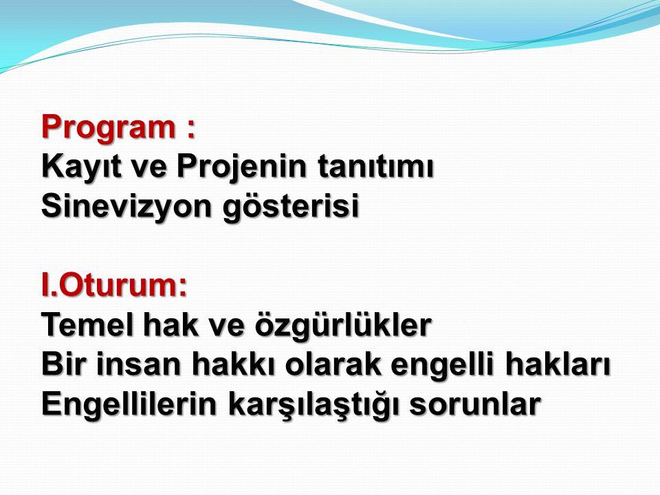 Program : Kayıt ve Projenin tanıtımı. Sinevizyon gösterisi. I.Oturum: Temel hak ve özgürlükler. Bir insan hakkı olarak engelli hakları.