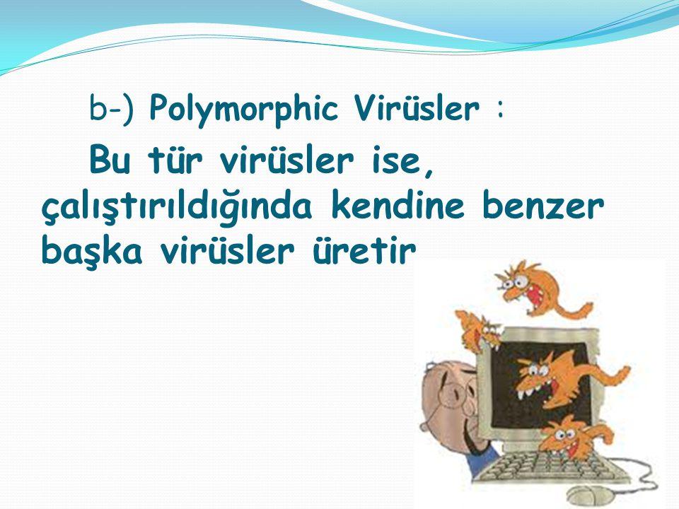 b-) Polymorphic Virüsler : Bu tür virüsler ise, çalıştırıldığında kendine benzer başka virüsler üretir .