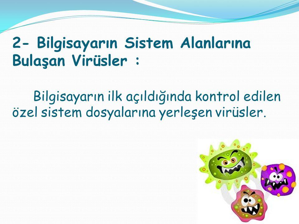 2- Bilgisayarın Sistem Alanlarına Bulaşan Virüsler : Bilgisayarın ilk açıldığında kontrol edilen özel sistem dosyalarına yerleşen virüsler.