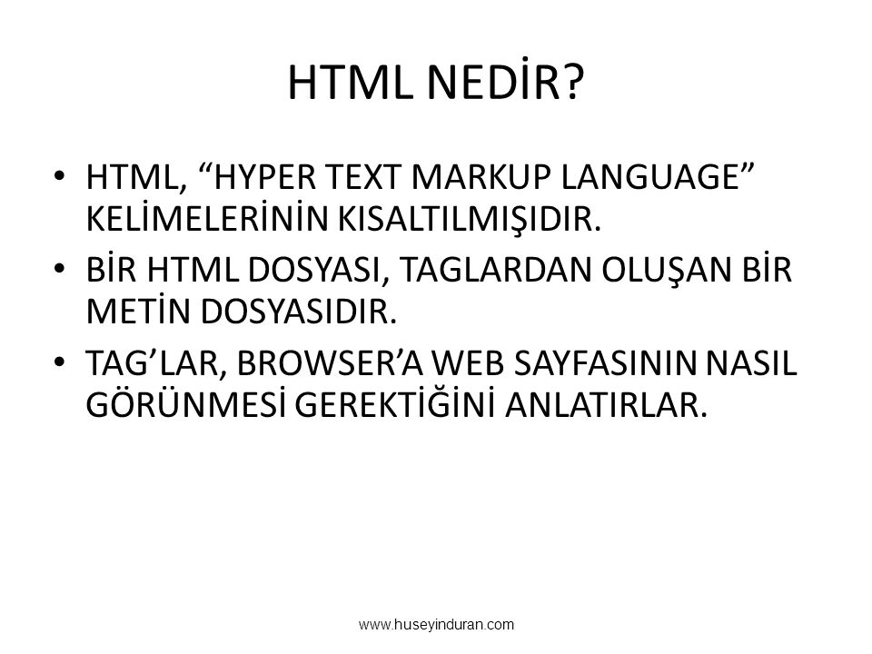 HTML NEDİR HTML, HYPER TEXT MARKUP LANGUAGE KELİMELERİNİN KISALTILMIŞIDIR. BİR HTML DOSYASI, TAGLARDAN OLUŞAN BİR METİN DOSYASIDIR.
