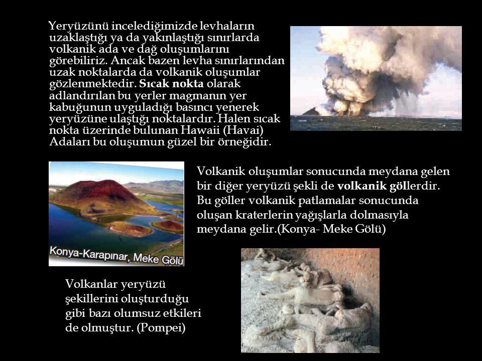 Yeryüzünü incelediğimizde levhaların uzaklaştığı ya da yakınlaştığı sınırlarda volkanik ada ve dağ oluşumlarını görebiliriz. Ancak bazen levha sınırlarından uzak noktalarda da volkanik oluşumlar gözlenmektedir. Sıcak nokta olarak adlandırılan bu yerler magmanın yer kabuğunun uyguladığı basıncı yenerek yeryüzüne ulaştığı noktalardır. Halen sıcak nokta üzerinde bulunan Hawaii (Havai) Adaları bu oluşumun güzel bir örneğidir.
