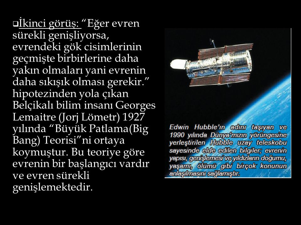 İkinci görüş: Eğer evren sürekli genişliyorsa, evrendeki gök cisimlerinin geçmişte birbirlerine daha yakın olmaları yani evrenin daha sıkışık olması gerekir. hipotezinden yola çıkan Belçikalı bilim insanı Georges Lemaitre (Jorj Lömetr) 1927 yılında Büyük Patlama(Big Bang) Teorisi ni ortaya koymuştur.