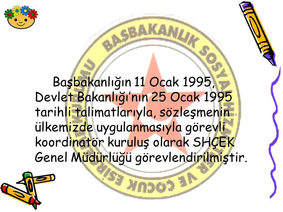 Başbakanlığın 11 Ocak 1995, Devlet Bakanlığı'nın 25 Ocak 1995 tarihli talimatlarıyla, sözleşmenin ülkemizde uygulanmasıyla görevli koordinatör kuruluş olarak SHÇEK Genel Müdürlüğü görevlendirilmiştir.