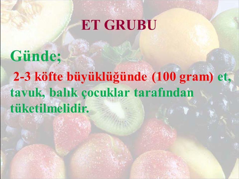 ET GRUBU Günde; 2-3 köfte büyüklüğünde (100 gram) et, tavuk, balık çocuklar tarafından tüketilmelidir.