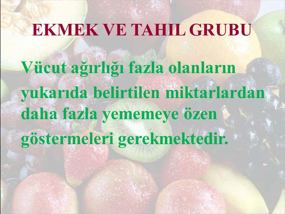 EKMEK VE TAHIL GRUBU Vücut ağırlığı fazla olanların yukarıda belirtilen miktarlardan daha fazla yememeye özen göstermeleri gerekmektedir.