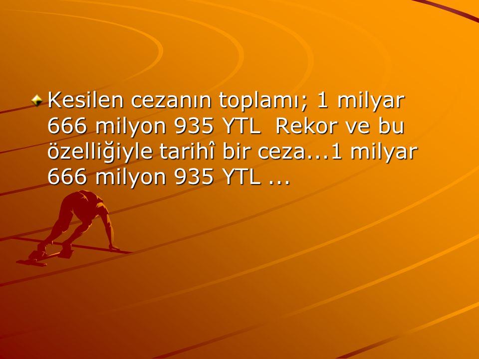 Kesilen cezanın toplamı; 1 milyar 666 milyon 935 YTL Rekor ve bu özelliğiyle tarihî bir ceza...1 milyar 666 milyon 935 YTL ...