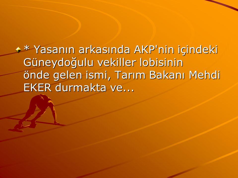 * Yasanın arkasında AKP nin içindeki Güneydoğulu vekiller lobisinin önde gelen ismi, Tarım Bakanı Mehdi EKER durmakta ve...