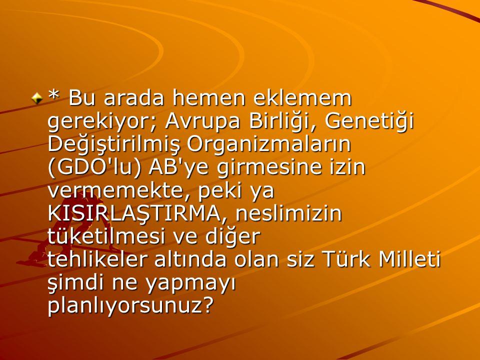 * Bu arada hemen eklemem gerekiyor; Avrupa Birliği, Genetiği Değiştirilmiş Organizmaların (GDO lu) AB ye girmesine izin vermemekte, peki ya KISIRLAŞTIRMA, neslimizin tüketilmesi ve diğer tehlikeler altında olan siz Türk Milleti şimdi ne yapmayı planlıyorsunuz