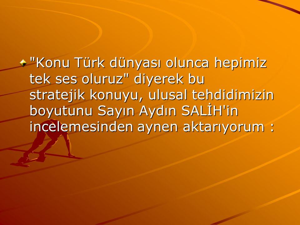 Konu Türk dünyası olunca hepimiz tek ses oluruz diyerek bu stratejik konuyu, ulusal tehdidimizin boyutunu Sayın Aydın SALİH in incelemesinden aynen aktarıyorum :
