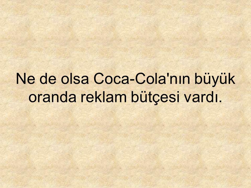 Ne de olsa Coca-Cola nın büyük oranda reklam bütçesi vardı.