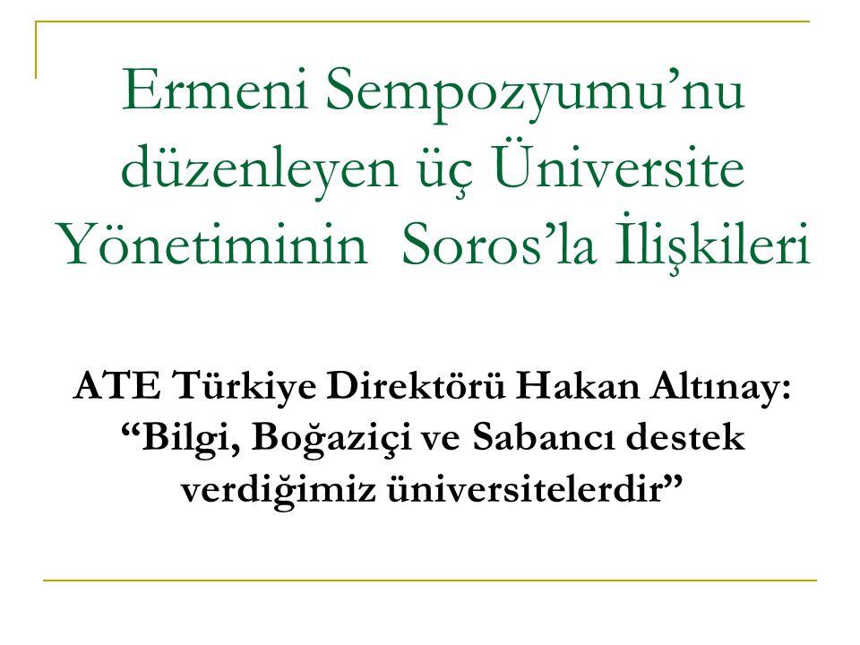 Ermeni Sempozyumu'nu düzenleyen üç Üniversite Yönetiminin Soros'la İlişkileri ATE Türkiye Direktörü Hakan Altınay: Bilgi, Boğaziçi ve Sabancı destek verdiğimiz üniversitelerdir