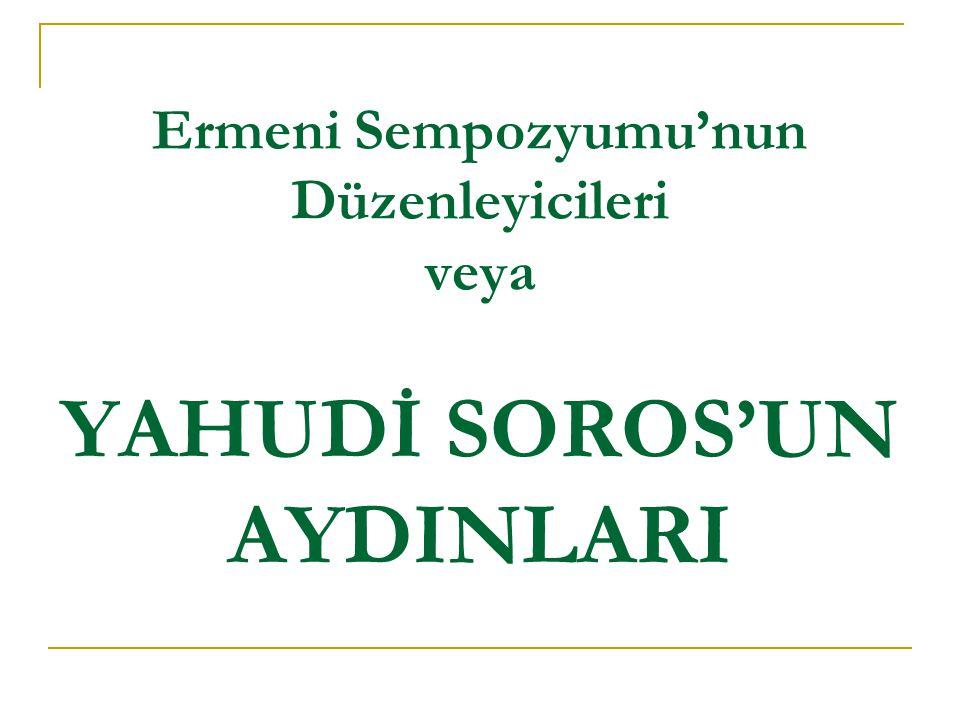 Ermeni Sempozyumu'nun Düzenleyicileri veya YAHUDİ SOROS'UN AYDINLARI
