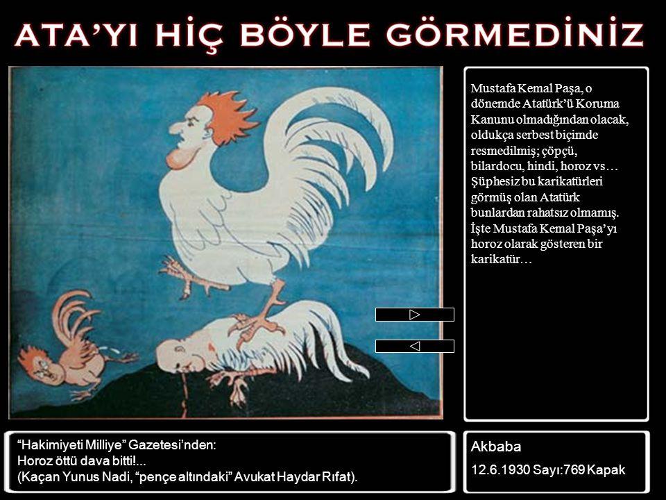 Mustafa Kemal Paşa, o dönemde Atatürk'ü Koruma Kanunu olmadığından olacak, oldukça serbest biçimde resmedilmiş; çöpçü, bilardocu, hindi, horoz vs… Şüphesiz bu karikatürleri görmüş olan Atatürk bunlardan rahatsız olmamış. İşte Mustafa Kemal Paşa'yı horoz olarak gösteren bir karikatür…