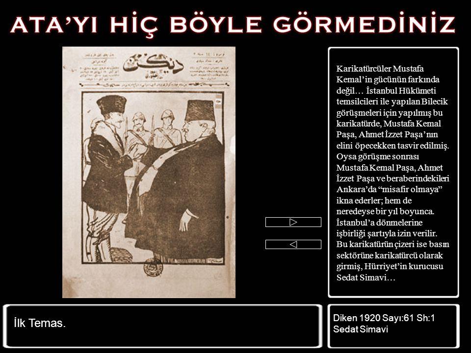 Karikatürcüler Mustafa Kemal'in gücünün farkında değil… İstanbul Hükümeti temsilcileri ile yapılan Bilecik görüşmeleri için yapılmış bu karikatürde, Mustafa Kemal Paşa, Ahmet İzzet Paşa'nın elini öpecekken tasvir edilmiş. Oysa görüşme sonrası Mustafa Kemal Paşa, Ahmet İzzet Paşa ve beraberindekileri Ankara'da misafir olmaya ikna ederler; hem de neredeyse bir yıl boyunca. İstanbul'a dönmelerine işbirliği şartıyla izin verilir. Bu karikatürün çizeri ise basın sektörüne karikatürcü olarak girmiş, Hürriyet'in kurucusu Sedat Simavi…