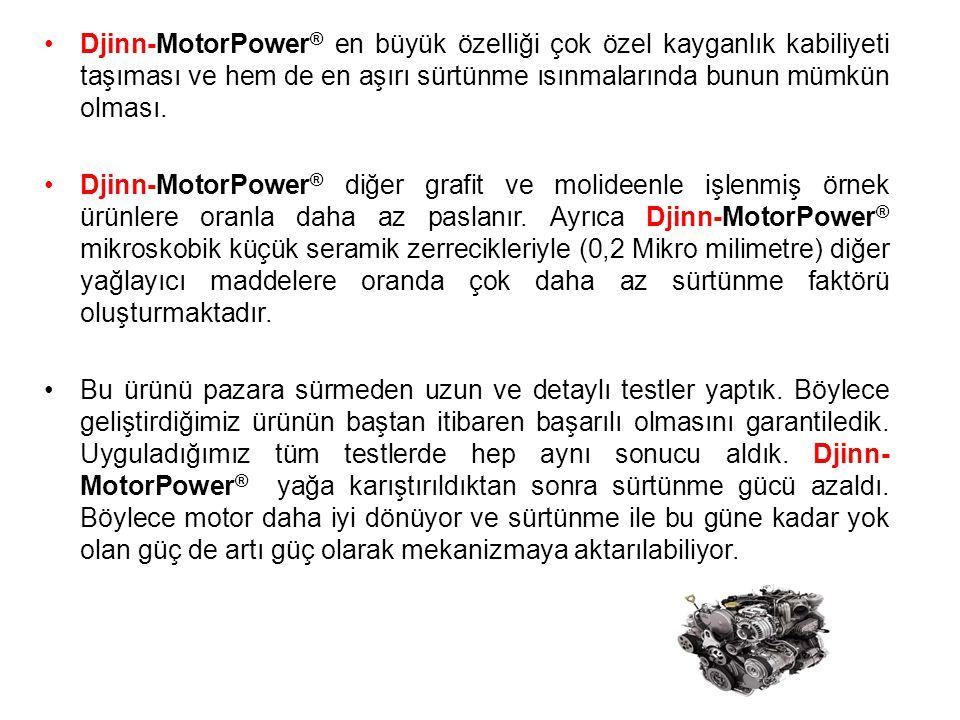 Djinn-MotorPower® en büyük özelliği çok özel kayganlık kabiliyeti taşıması ve hem de en aşırı sürtünme ısınmalarında bunun mümkün olması.