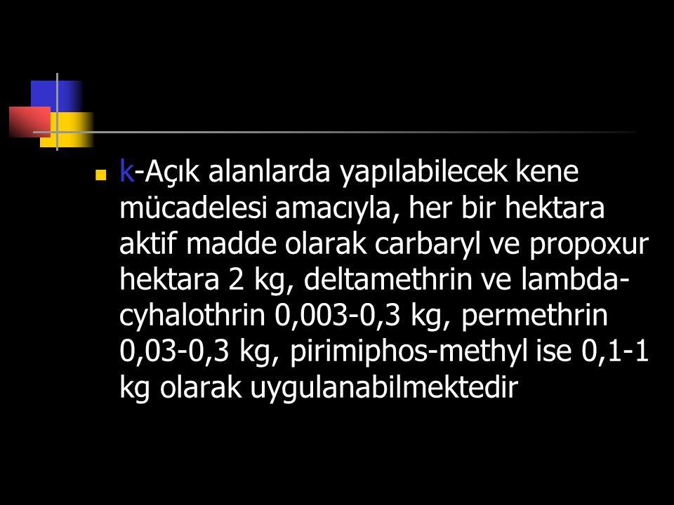 k-Açık alanlarda yapılabilecek kene mücadelesi amacıyla, her bir hektara aktif madde olarak carbaryl ve propoxur hektara 2 kg, deltamethrin ve lambda-cyhalothrin 0,003-0,3 kg, permethrin 0,03-0,3 kg, pirimiphos-methyl ise 0,1-1 kg olarak uygulanabilmektedir