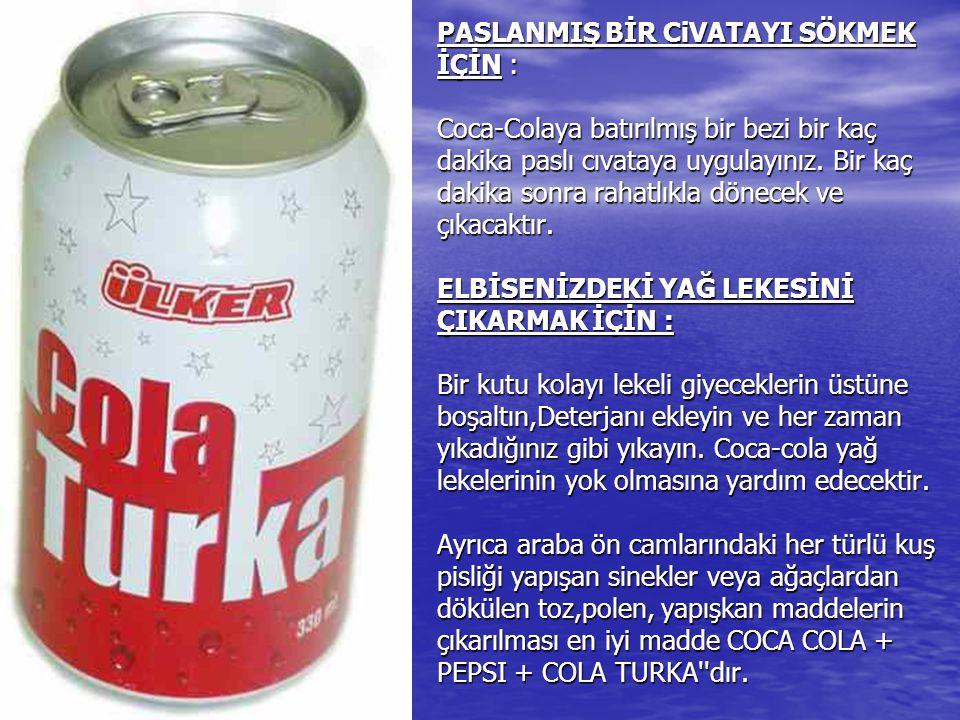 PASLANMIŞ BİR CiVATAYI SÖKMEK İÇİN : Coca-Colaya batırılmış bir bezi bir kaç dakika paslı cıvataya uygulayınız.