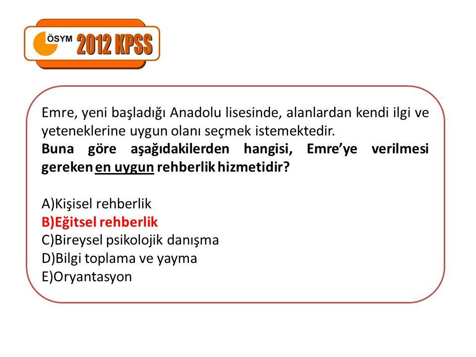 2012 KPSS Emre, yeni başladığı Anadolu lisesinde, alanlardan kendi ilgi ve yeteneklerine uygun olanı seçmek istemektedir.
