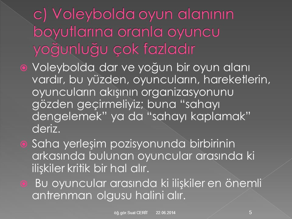 c) Voleybolda oyun alanının boyutlarına oranla oyuncu yoğunluğu çok fazladır