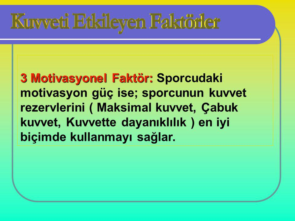 3 Motivasyonel Faktör: Sporcudaki motivasyon güç ise; sporcunun kuvvet rezervlerini ( Maksimal kuvvet, Çabuk kuvvet, Kuvvette dayanıklılık ) en iyi biçimde kullanmayı sağlar.