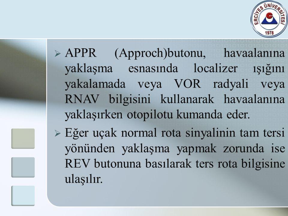 APPR (Approch)butonu, havaalanına yaklaşma esnasında localizer ışığını yakalamada veya VOR radyali veya RNAV bilgisini kullanarak havaalanına yaklaşırken otopilotu kumanda eder.