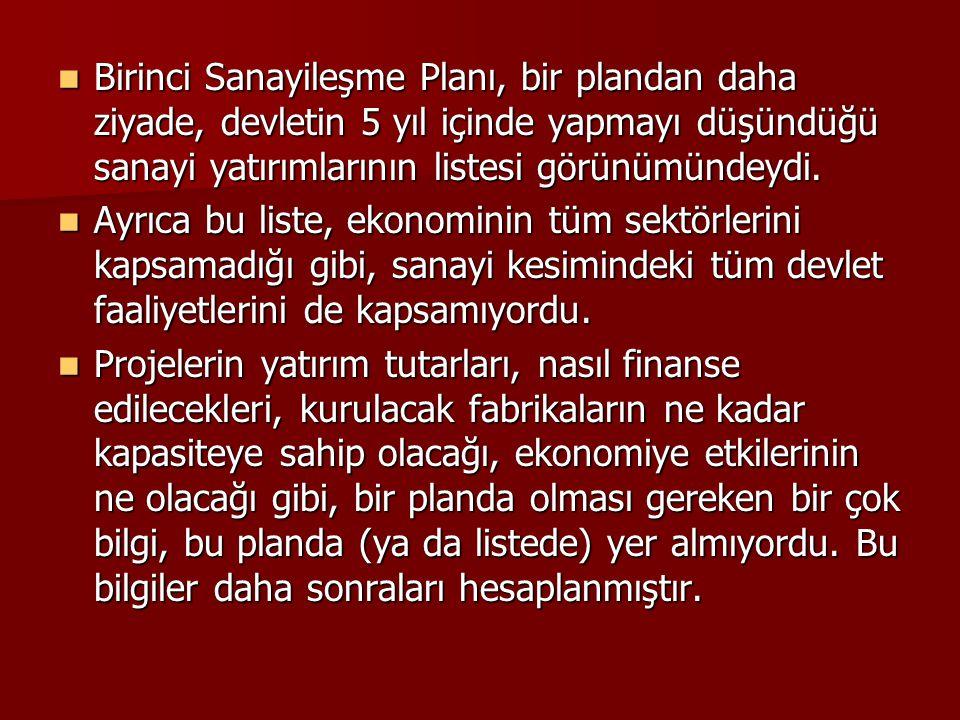 Birinci Sanayileşme Planı, bir plandan daha ziyade, devletin 5 yıl içinde yapmayı düşündüğü sanayi yatırımlarının listesi görünümündeydi.