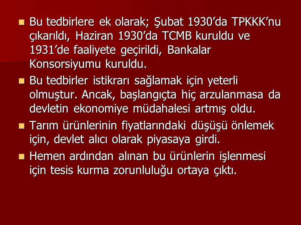 Bu tedbirlere ek olarak; Şubat 1930'da TPKKK'nu çıkarıldı, Haziran 1930'da TCMB kuruldu ve 1931'de faaliyete geçirildi, Bankalar Konsorsiyumu kuruldu.
