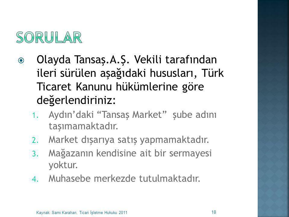 SORULAR Olayda Tansaş.A.Ş. Vekili tarafından ileri sürülen aşağıdaki hususları, Türk Ticaret Kanunu hükümlerine göre değerlendiriniz: