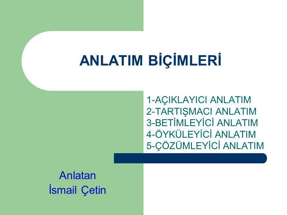 ANLATIM BİÇİMLERİ Anlatan İsmail Çetin 1-AÇIKLAYICI ANLATIM