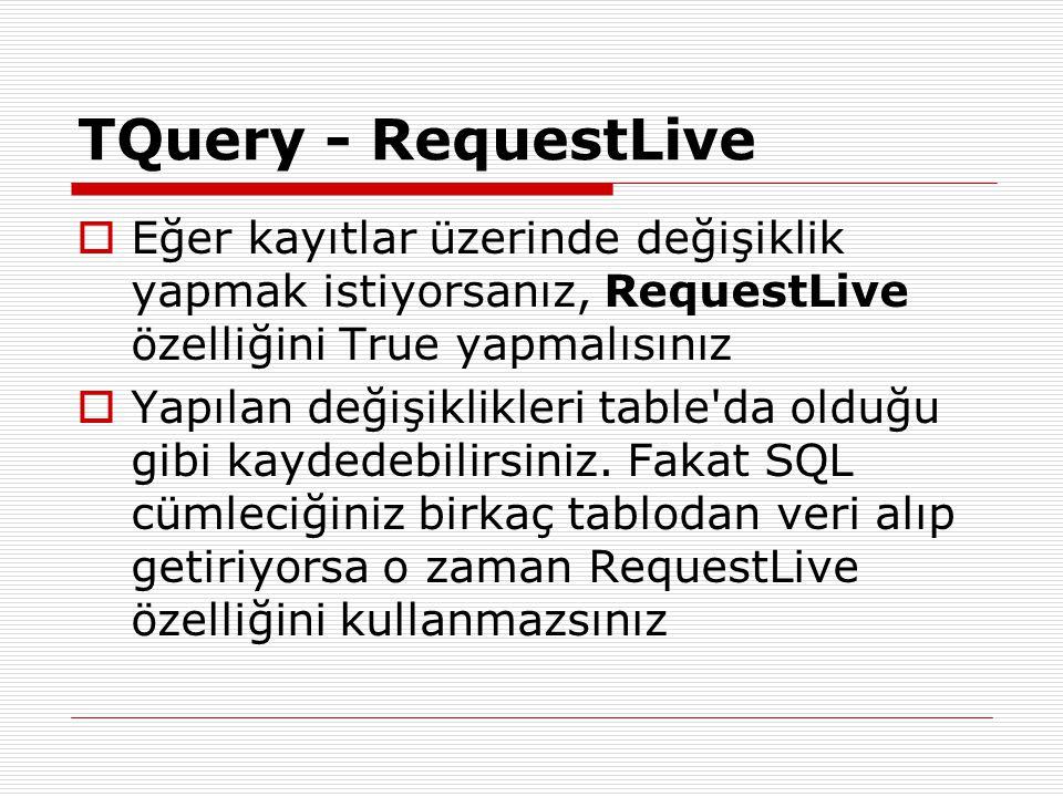 TQuery - RequestLive Eğer kayıtlar üzerinde değişiklik yapmak istiyorsanız, RequestLive özelliğini True yapmalısınız.