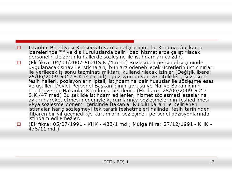 İstanbul Belediyesi Konservatuvarı sanatçılarının; bu Kanuna tâbi kamu idarelerinde ** ve dış kuruluşlarda belirli bazı hizmetlerde çalıştırılacak personelin de zorunlu hallerde sözleşme ile istihdamları caizdir.