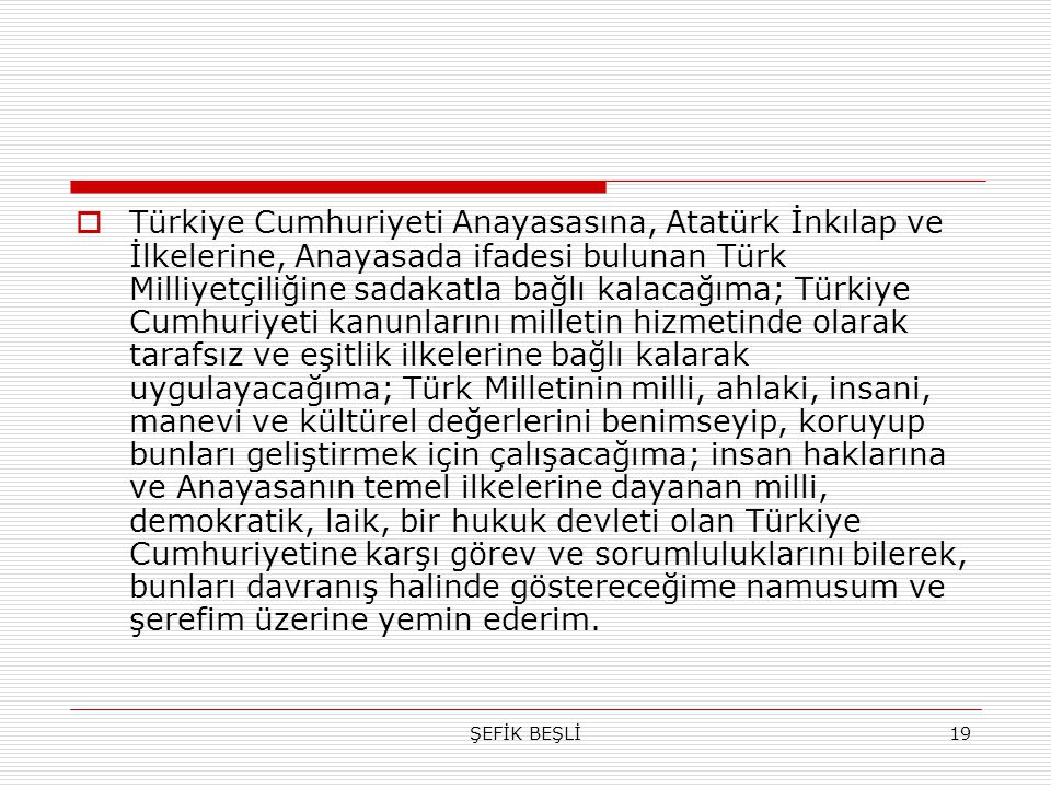 Türkiye Cumhuriyeti Anayasasına, Atatürk İnkılap ve İlkelerine, Anayasada ifadesi bulunan Türk Milliyetçiliğine sadakatla bağlı kalacağıma; Türkiye Cumhuriyeti kanunlarını milletin hizmetinde olarak tarafsız ve eşitlik ilkelerine bağlı kalarak uygulayacağıma; Türk Milletinin milli, ahlaki, insani, manevi ve kültürel değerlerini benimseyip, koruyup bunları geliştirmek için çalışacağıma; insan haklarına ve Anayasanın temel ilkelerine dayanan milli, demokratik, laik, bir hukuk devleti olan Türkiye Cumhuriyetine karşı görev ve sorumluluklarını bilerek, bunları davranış halinde göstereceğime namusum ve şerefim üzerine yemin ederim.