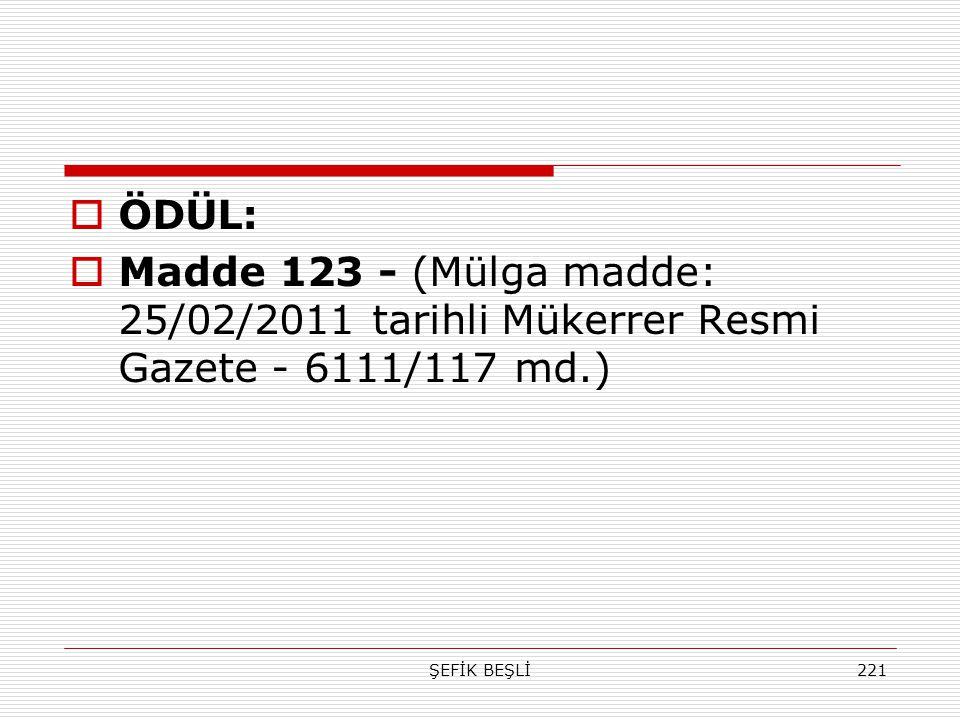 ÖDÜL: Madde 123 - (Mülga madde: 25/02/2011 tarihli Mükerrer Resmi Gazete - 6111/117 md.) ŞEFİK BEŞLİ.