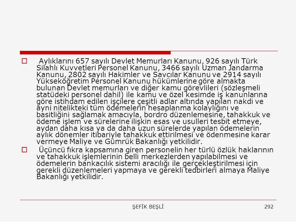 Aylıklarını 657 sayılı Devlet Memurları Kanunu, 926 sayılı Türk Silahlı Kuvvetleri Personel Kanunu, 3466 sayılı Uzman Jandarma Kanunu, 2802 sayılı Hakimler ve Savcılar Kanunu ve 2914 sayılı Yükseköğretim Personel Kanunu hükümlerine göre almakta bulunan Devlet memurları ve diğer kamu görevlileri (sözleşmeli statüdeki personel dahil) ile kamu ve özel kesimde iş kanunlarına göre istihdam edilen işçilere çeşitli adlar altında yapılan nakdi ve ayni nitelikteki tüm ödemelerin hesaplanma kolaylığını ve basitliğini sağlamak amacıyla, bordro düzenlemesine, tahakkuk ve ödeme işlem ve sürelerine ilişkin esas ve usulleri tesbit etmeye, aydan daha kısa ya da daha uzun sürelerde yapılan ödemelerin aylık dönemler itibariyle tahakkuk ettirilmesi ve ödenmesine karar vermeye Maliye ve Gümrük Bakanlığı yetkilidir.