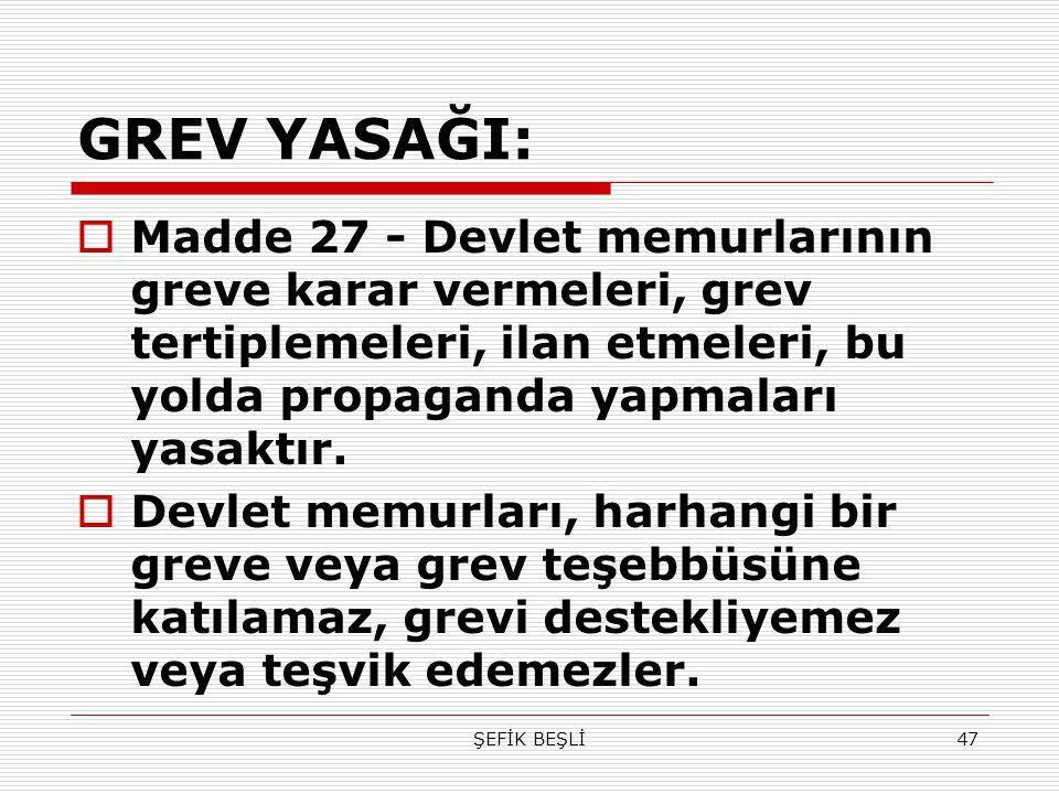 GREV YASAĞI: Madde 27 - Devlet memurlarının greve karar vermeleri, grev tertiplemeleri, ilan etmeleri, bu yolda propaganda yapmaları yasaktır.