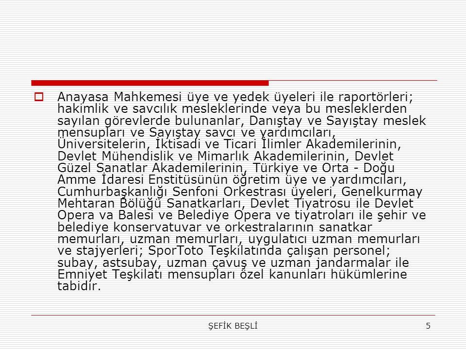 Anayasa Mahkemesi üye ve yedek üyeleri ile raportörleri; hakimlik ve savcılık mesleklerinde veya bu mesleklerden sayılan görevlerde bulunanlar, Danıştay ve Sayıştay meslek mensupları ve Sayıştay savcı ve yardımcıları, Üniversitelerin, İktisadi ve Ticari İlimler Akademilerinin, Devlet Mühendislik ve Mimarlık Akademilerinin, Devlet Güzel Sanatlar Akademilerinin, Türkiye ve Orta - Doğu Amme İdaresi Enstitüsünün öğretim üye ve yardımcıları, Cumhurbaşkanlığı Senfoni Orkestrası üyeleri, Genelkurmay Mehtaran Bölüğü Sanatkarları, Devlet Tiyatrosu ile Devlet Opera va Balesi ve Belediye Opera ve tiyatroları ile şehir ve belediye konservatuvar ve orkestralarının sanatkar memurları, uzman memurları, uygulatıcı uzman memurları ve stajyerleri; SporToto Teşkilatında çalışan personel; subay, astsubay, uzman çavuş ve uzman jandarmalar ile Emniyet Teşkilatı mensupları özel kanunları hükümlerine tabidir.