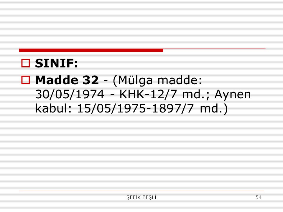 SINIF: Madde 32 - (Mülga madde: 30/05/1974 - KHK-12/7 md.; Aynen kabul: 15/05/1975-1897/7 md.) ŞEFİK BEŞLİ.