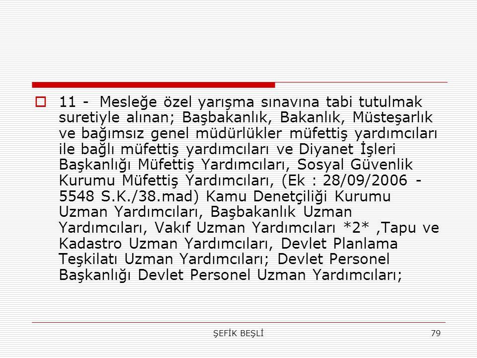 11 - Mesleğe özel yarışma sınavına tabi tutulmak suretiyle alınan; Başbakanlık, Bakanlık, Müsteşarlık ve bağımsız genel müdürlükler müfettiş yardımcıları ile bağlı müfettiş yardımcıları ve Diyanet İşleri Başkanlığı Müfettiş Yardımcıları, Sosyal Güvenlik Kurumu Müfettiş Yardımcıları, (Ek : 28/09/2006 - 5548 S.K./38.mad) Kamu Denetçiliği Kurumu Uzman Yardımcıları, Başbakanlık Uzman Yardımcıları, Vakıf Uzman Yardımcıları *2* ,Tapu ve Kadastro Uzman Yardımcıları, Devlet Planlama Teşkilatı Uzman Yardımcıları; Devlet Personel Başkanlığı Devlet Personel Uzman Yardımcıları;
