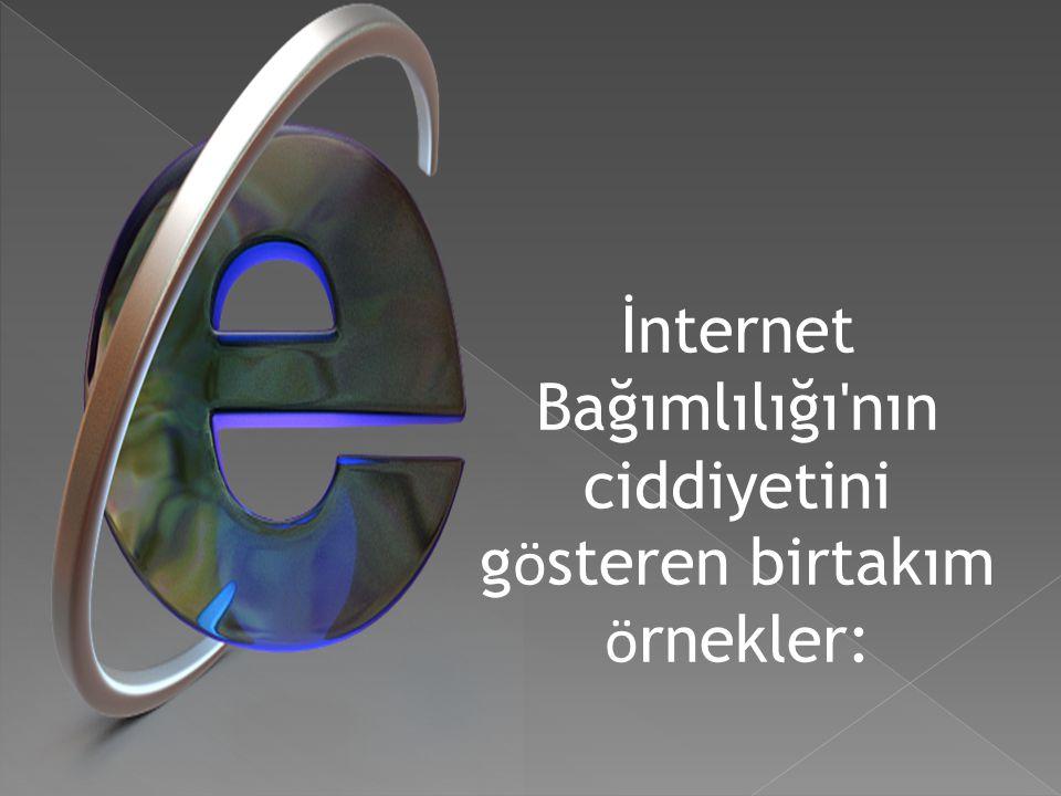 İnternet Bağımlılığı nın ciddiyetini gösteren birtakım örnekler: