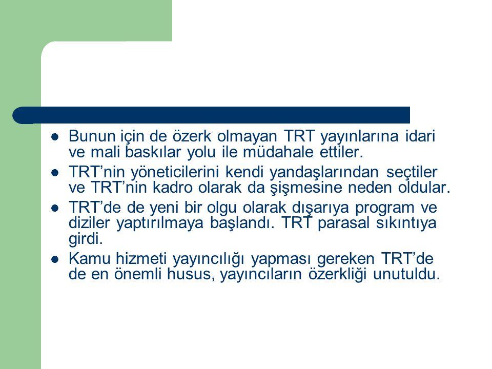 Bunun için de özerk olmayan TRT yayınlarına idari ve mali baskılar yolu ile müdahale ettiler.
