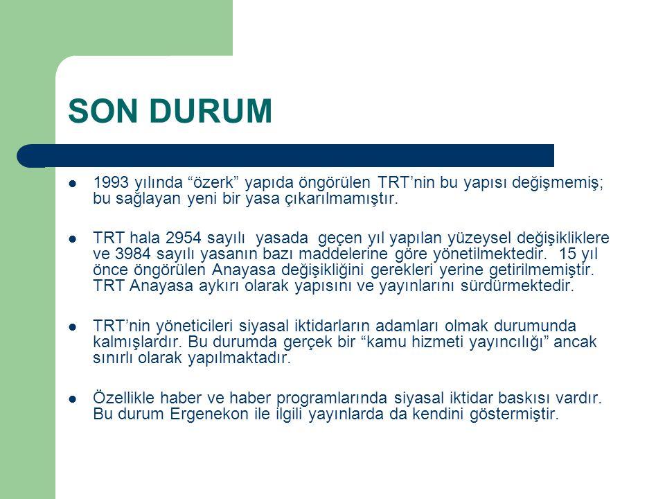 SON DURUM 1993 yılında özerk yapıda öngörülen TRT'nin bu yapısı değişmemiş; bu sağlayan yeni bir yasa çıkarılmamıştır.