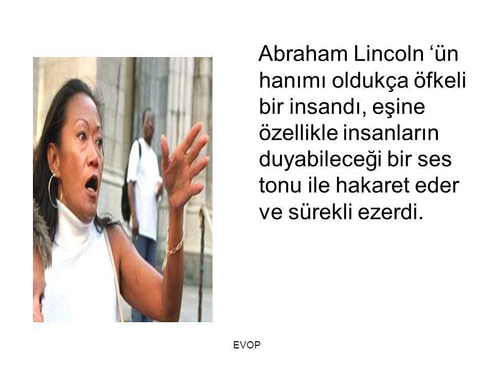 Abraham Lincoln 'ün hanımı oldukça öfkeli bir insandı, eşine özellikle insanların duyabileceği bir ses tonu ile hakaret eder ve sürekli ezerdi.