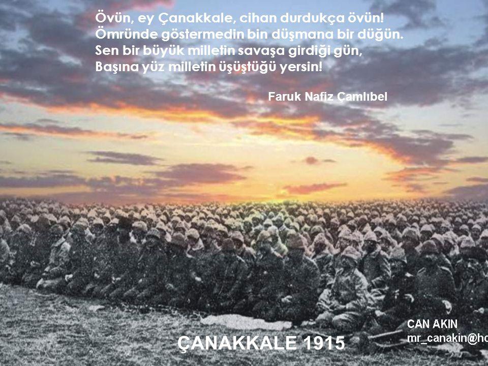 ÇANAKKALE 1915 Övün, ey Çanakkale, cihan durdukça övün!