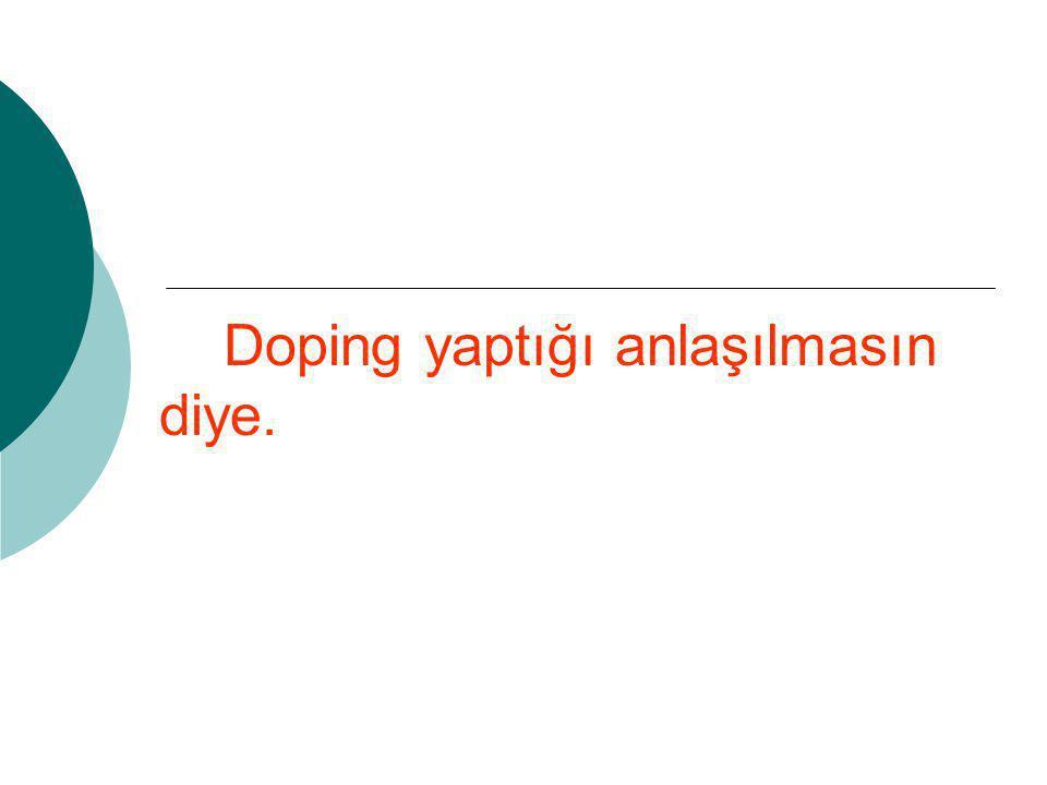 Doping yaptığı anlaşılmasın diye.