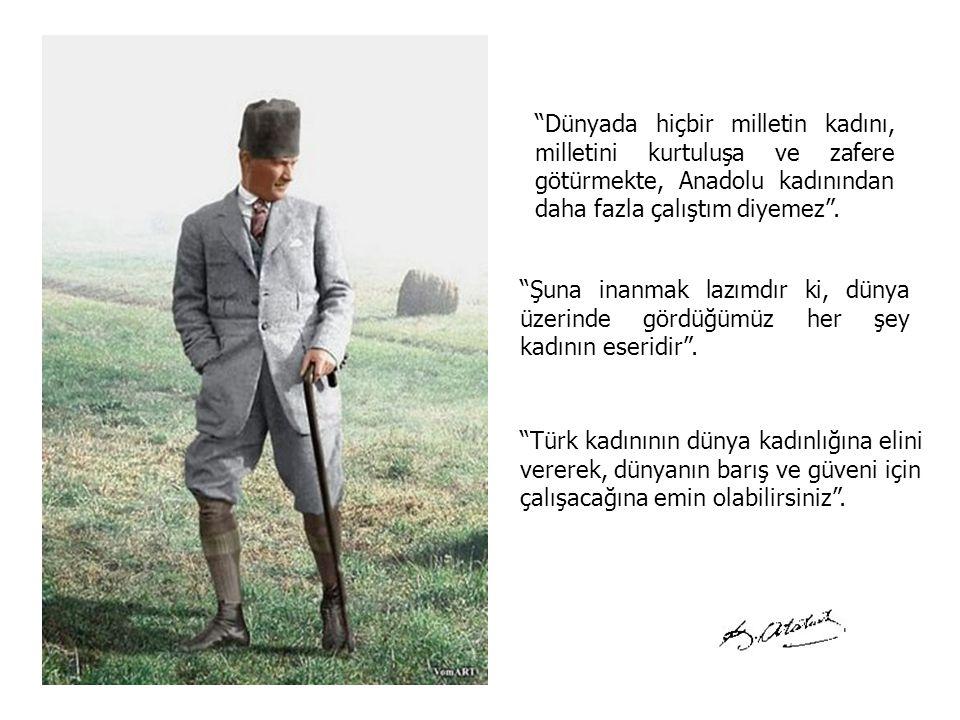 Dünyada hiçbir milletin kadını, milletini kurtuluşa ve zafere götürmekte, Anadolu kadınından daha fazla çalıştım diyemez .